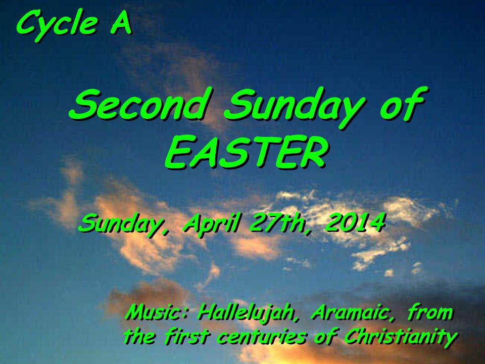 Cycle A Second Sunday of EASTER Sunday, April 27th, 2014 Music: Hallelujah, Aramaic, from the first centuries of Christianity