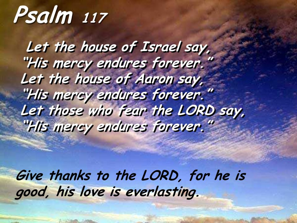 Psalm 117 Let the house of Israel say, His mercy endures forever.
