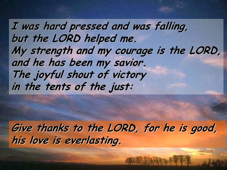 I was hard pressed and was falling, but the LORD helped me.
