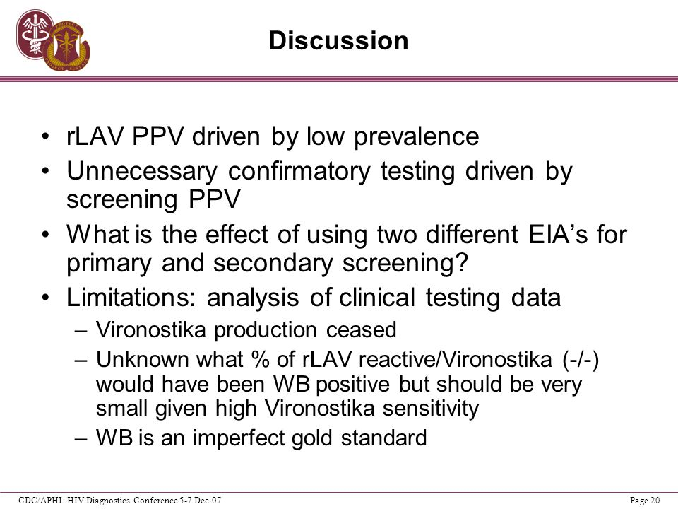 CDC/APHL HIV Diagnostics Conference 5-7 Dec 07Page 20 Discussion rLAV PPV driven by low prevalence Unnecessary confirmatory testing driven by screenin
