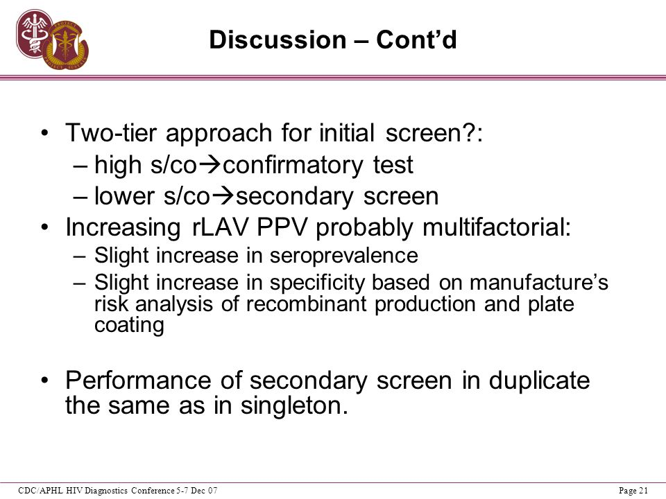 CDC/APHL HIV Diagnostics Conference 5-7 Dec 07Page 21 Discussion – Contd Two-tier approach for initial screen?: –high s/co confirmatory test –lower s/