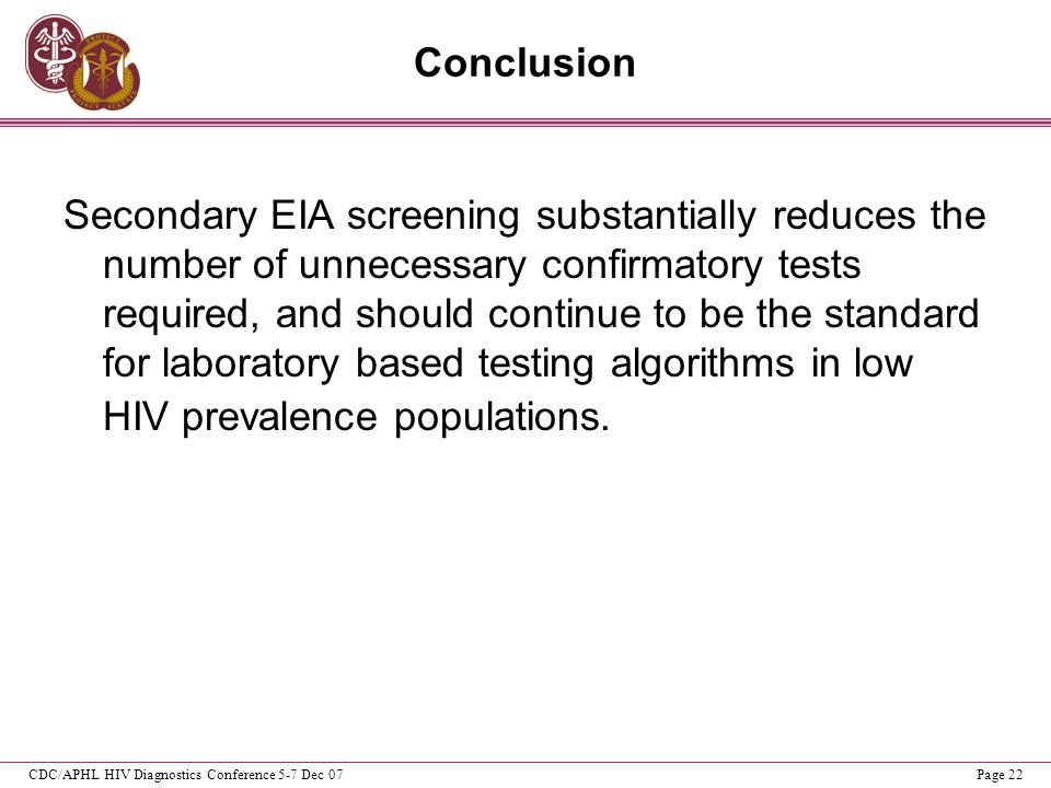 CDC/APHL HIV Diagnostics Conference 5-7 Dec 07Page 22 Conclusion Secondary EIA screening substantially reduces the number of unnecessary confirmatory