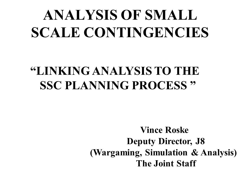 ANALYSIS OF SMALL SCALE CONTINGENCIES LINKING ANALYSIS TO THE SSC PLANNING PROCESS Vince Roske Deputy Director, J8 (Wargaming, Simulation & Analysis) The Joint Staff