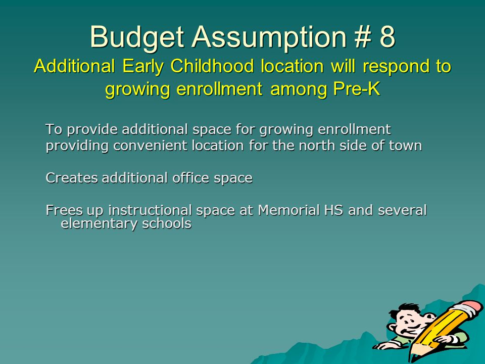 Budget Assumption # 8 Additional Early Childhood location will respond to growing enrollment among Pre-K To provide additional space for growing enrol