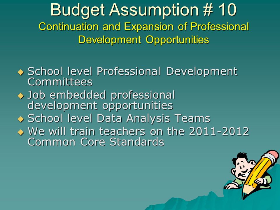 Budget Assumption # 10 Continuation and Expansion of Professional Development Opportunities School level Professional Development Committees School level Professional Development Committees Job embedded professional development opportunities Job embedded professional development opportunities School level Data Analysis Teams School level Data Analysis Teams We will train teachers on the 2011-2012 Common Core Standards We will train teachers on the 2011-2012 Common Core Standards