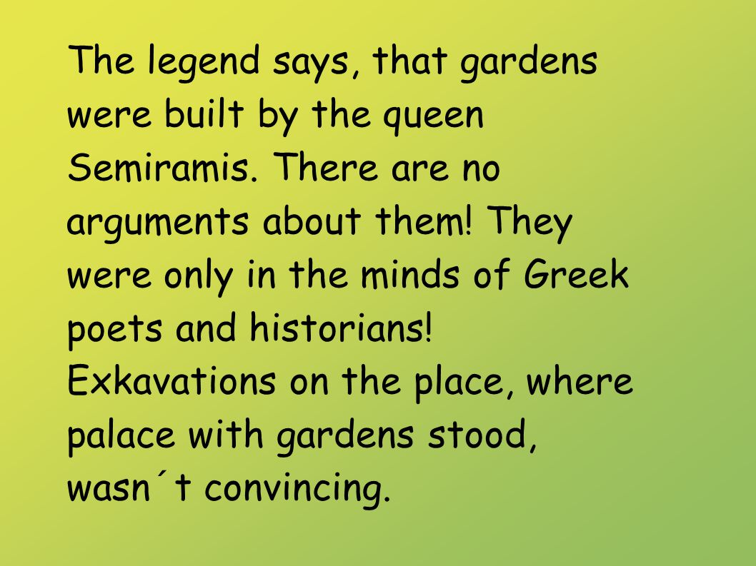 The legend says, that gardens were built by the queen Semiramis.