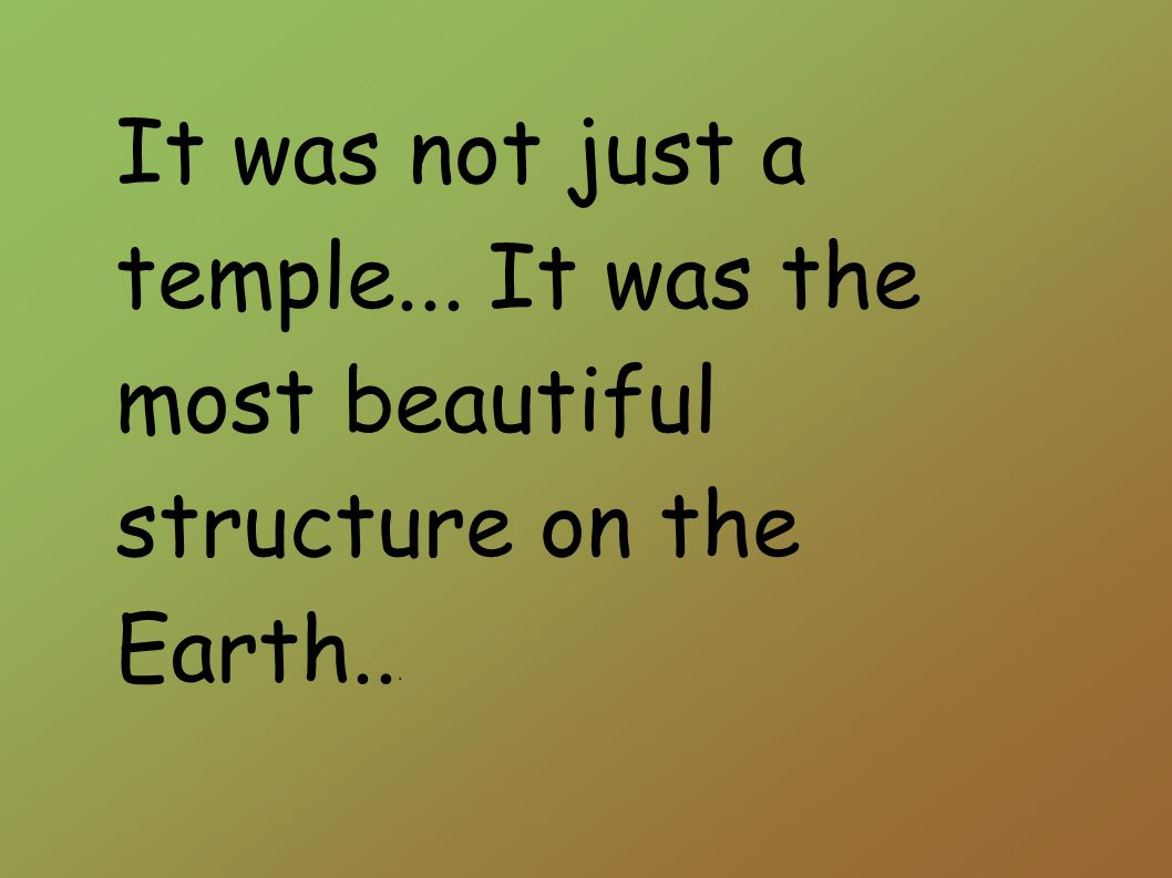 It was not just a temple... It was the most beautiful structure on the Earth...