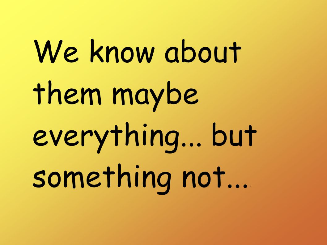 We know about them maybe everything... but something not....