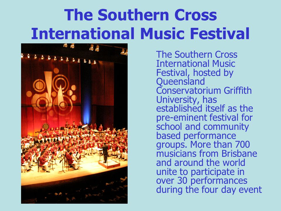 The Southern Cross International Music Festival The Southern Cross International Music Festival, hosted by Queensland Conservatorium Griffith University, has established itself as the pre-eminent festival for school and community based performance groups.