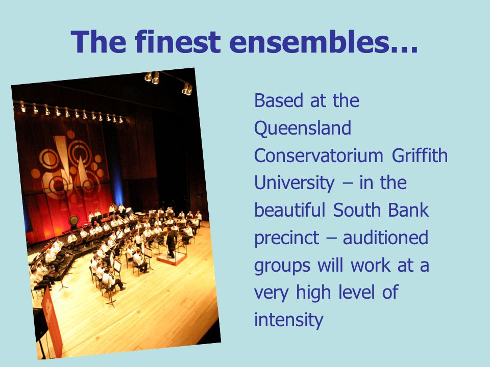 The finest ensembles… Based at the Queensland Conservatorium Griffith University – in the beautiful South Bank precinct – auditioned groups will work at a very high level of intensity