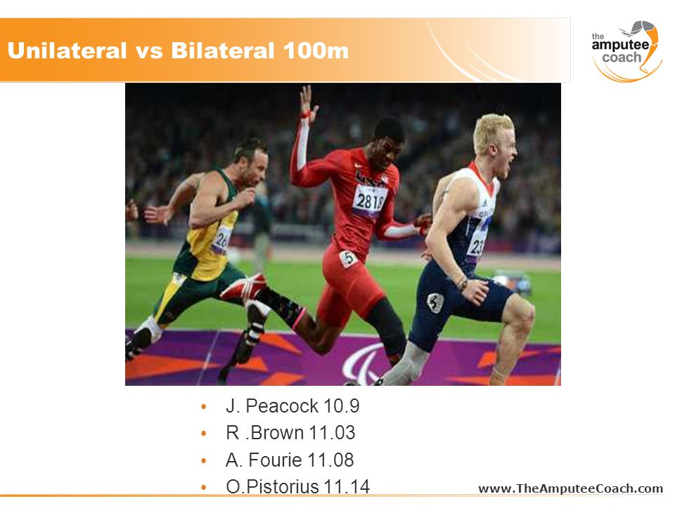 Unilateral vs Bilateral 100m www.TheAmputeeCoach.com J. Peacock 10.9 R.Brown 11.03 A. Fourie 11.08 O.Pistorius 11.14