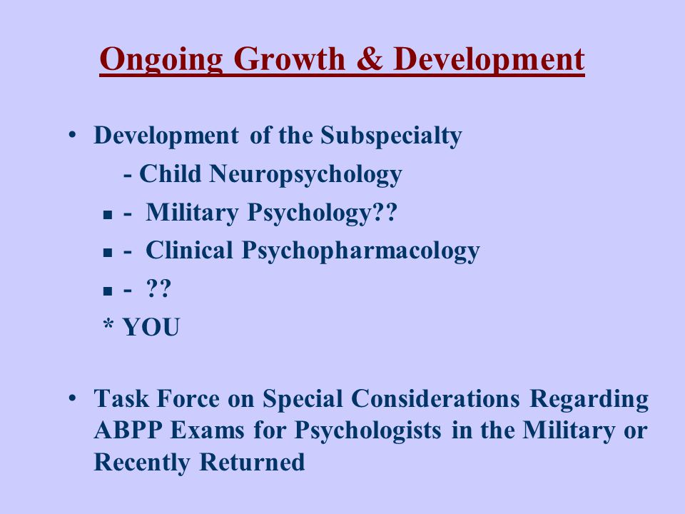 Ongoing Growth & Development Development of the Subspecialty - Child Neuropsychology - Military Psychology?.