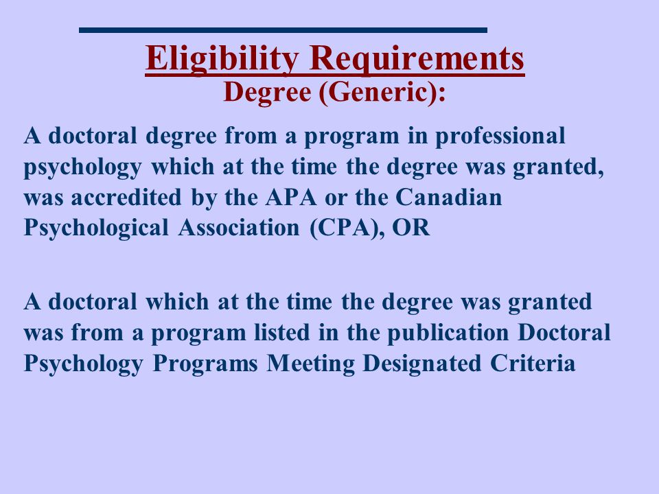 Eligibility Requirements Degree (Generic): A doctoral degree from a program in professional psychology which at the time the degree was granted, was accredited by the APA or the Canadian Psychological Association (CPA), OR A doctoral which at the time the degree was granted was from a program listed in the publication Doctoral Psychology Programs Meeting Designated Criteria