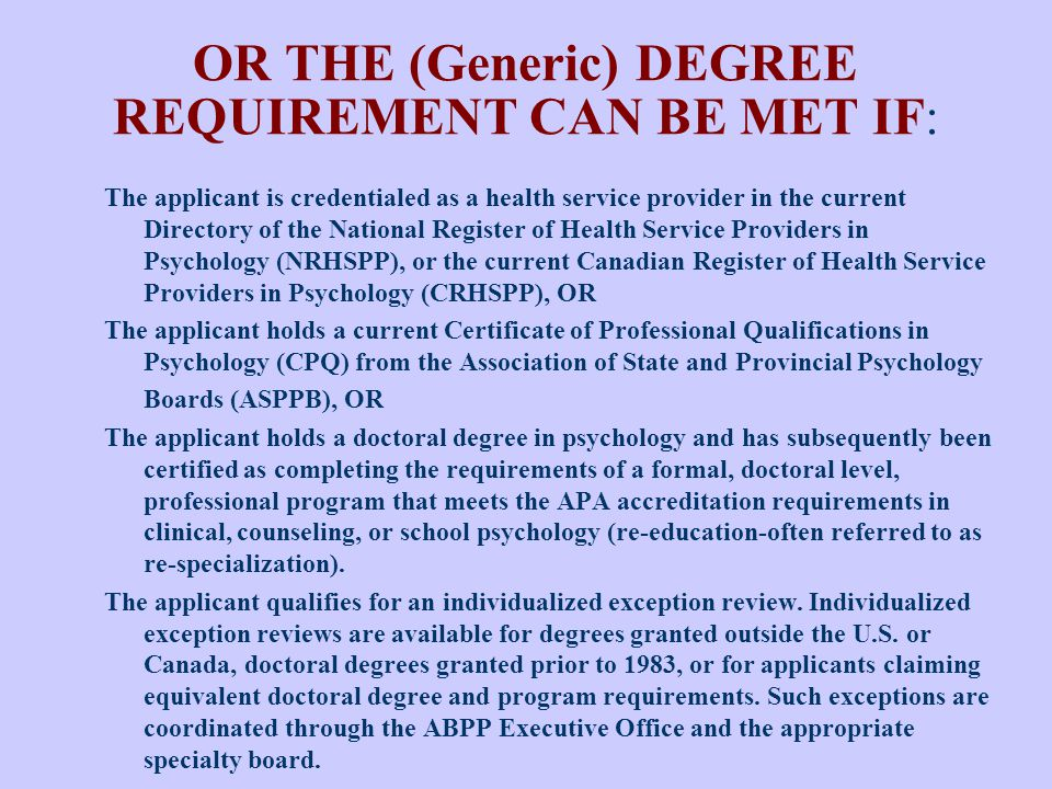 OR THE (Generic) DEGREE REQUIREMENT CAN BE MET IF: The applicant is credentialed as a health service provider in the current Directory of the National Register of Health Service Providers in Psychology (NRHSPP), or the current Canadian Register of Health Service Providers in Psychology (CRHSPP), OR The applicant holds a current Certificate of Professional Qualifications in Psychology (CPQ) from the Association of State and Provincial Psychology Boards (ASPPB), OR The applicant holds a doctoral degree in psychology and has subsequently been certified as completing the requirements of a formal, doctoral level, professional program that meets the APA accreditation requirements in clinical, counseling, or school psychology (re-education-often referred to as re-specialization).