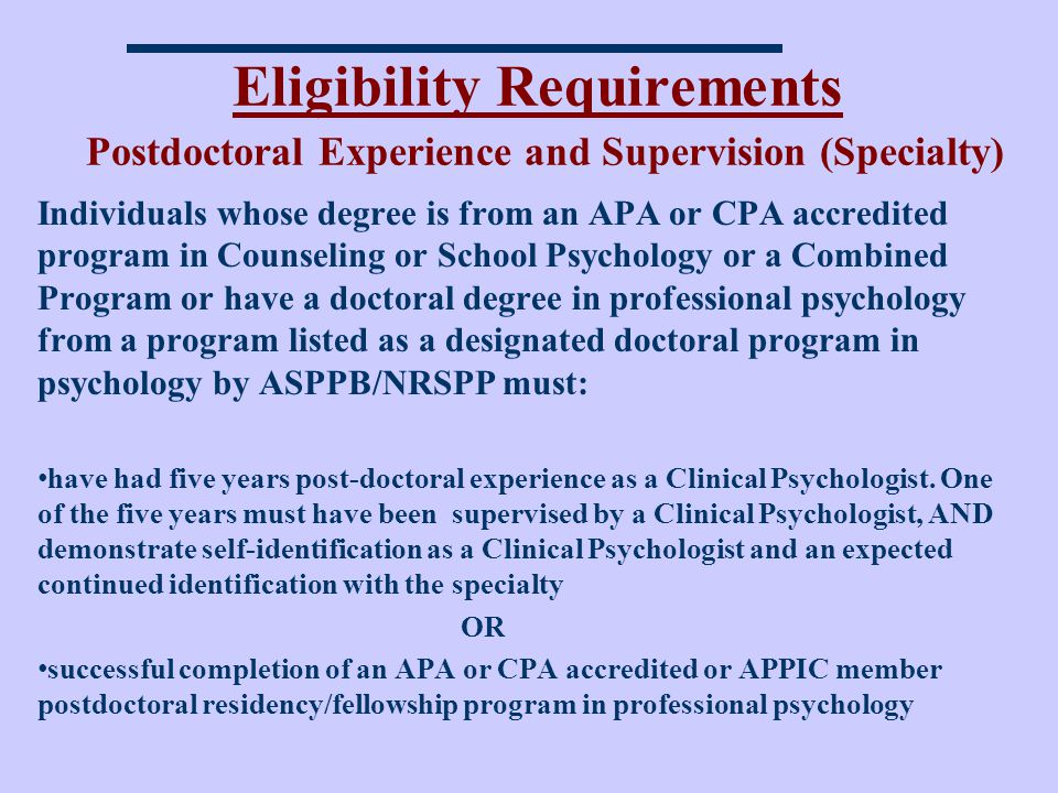 Eligibility Requirements Postdoctoral Experience and Supervision (Specialty) Individuals whose degree is from an APA or CPA accredited program in Counseling or School Psychology or a Combined Program or have a doctoral degree in professional psychology from a program listed as a designated doctoral program in psychology by ASPPB/NRSPP must: have had five years post-doctoral experience as a Clinical Psychologist.