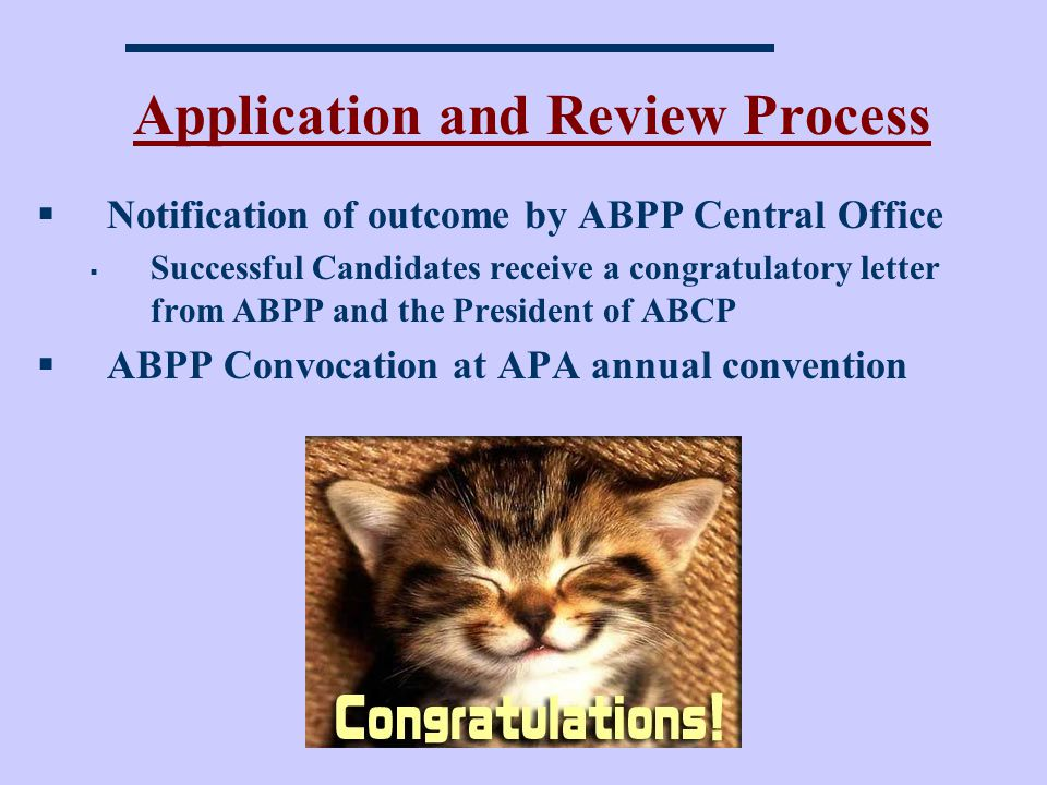 Application and Review Process Notification of outcome by ABPP Central Office Successful Candidates receive a congratulatory letter from ABPP and the President of ABCP ABPP Convocation at APA annual convention