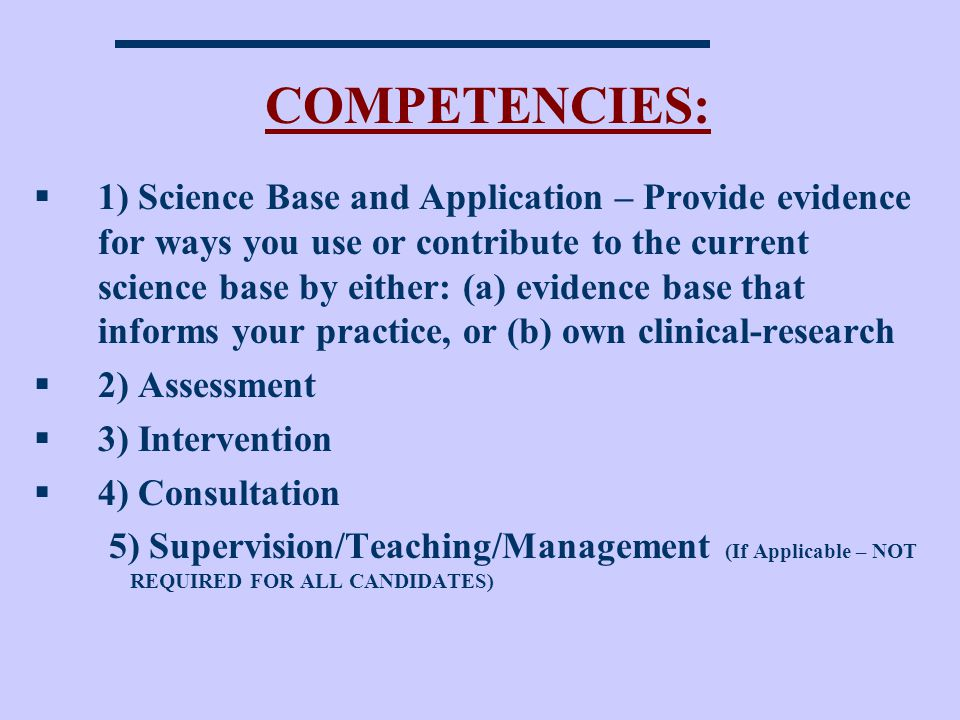 COMPETENCIES: 1) Science Base and Application – Provide evidence for ways you use or contribute to the current science base by either: (a) evidence base that informs your practice, or (b) own clinical-research 2) Assessment 3) Intervention 4) Consultation 5) Supervision/Teaching/Management (If Applicable – NOT REQUIRED FOR ALL CANDIDATES)