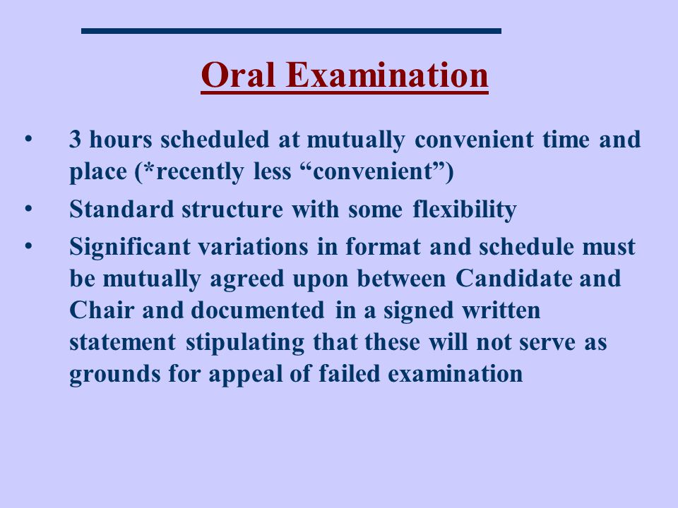 Oral Examination 3 hours scheduled at mutually convenient time and place (*recently less convenient) Standard structure with some flexibility Significant variations in format and schedule must be mutually agreed upon between Candidate and Chair and documented in a signed written statement stipulating that these will not serve as grounds for appeal of failed examination