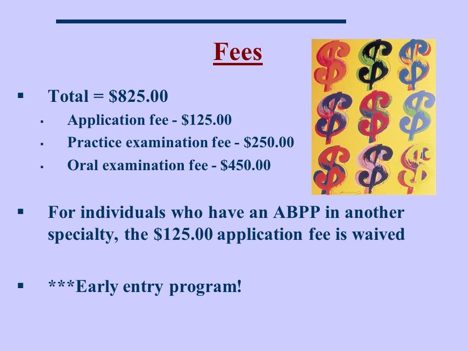 Fees Total = $825.00 Application fee - $125.00 Practice examination fee - $250.00 Oral examination fee - $450.00 For individuals who have an ABPP in another specialty, the $125.00 application fee is waived ***Early entry program!