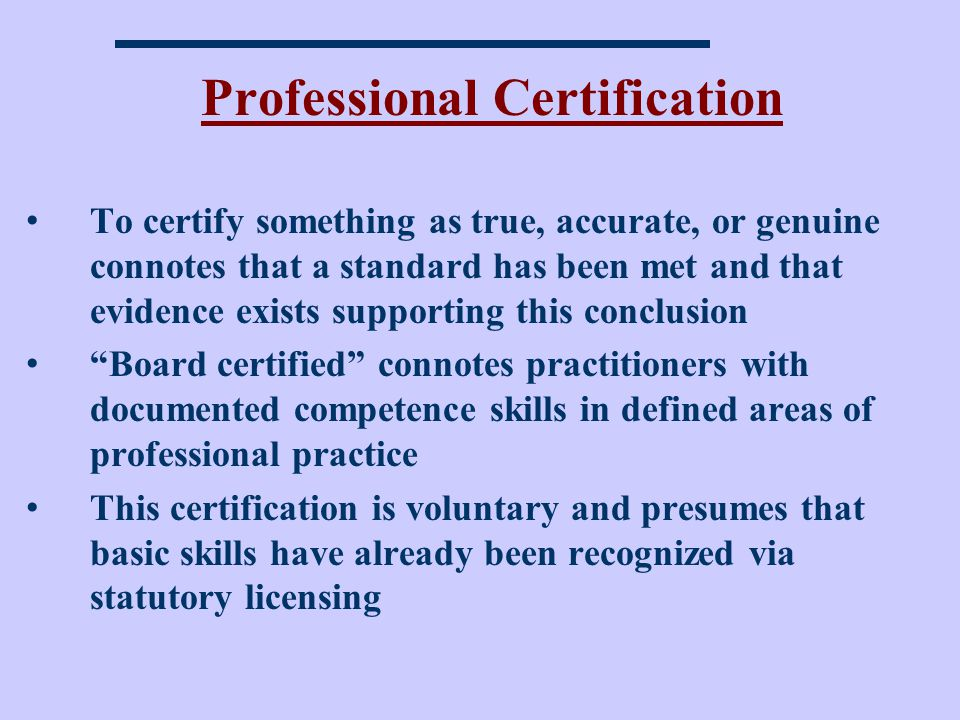 Professional Certification To certify something as true, accurate, or genuine connotes that a standard has been met and that evidence exists supporting this conclusion Board certified connotes practitioners with documented competence skills in defined areas of professional practice This certification is voluntary and presumes that basic skills have already been recognized via statutory licensing