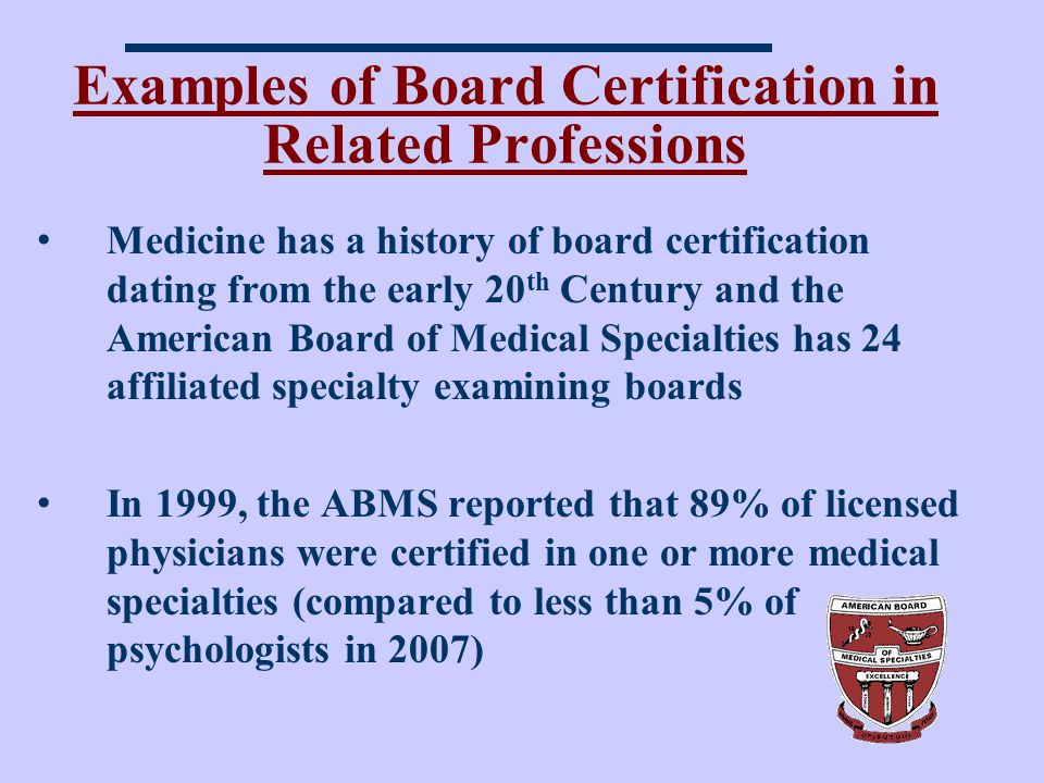 Examples of Board Certification in Related Professions Medicine has a history of board certification dating from the early 20 th Century and the American Board of Medical Specialties has 24 affiliated specialty examining boards In 1999, the ABMS reported that 89% of licensed physicians were certified in one or more medical specialties (compared to less than 5% of psychologists in 2007)