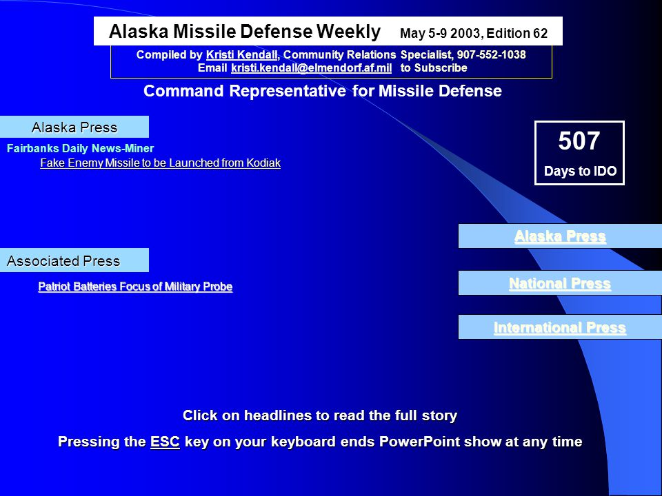 National Press Compiled by Kristi Kendall, Community Relations Specialist, 907-552-1038 Email kristi.kendall@elmendorf.af.mil to Subscribe Fairbanks Daily News-Miner Fake Enemy Missile to be Launched from Kodiak Fake Enemy Missile to be Launched from Kodiak Alaska Press Alaska Missile Defense Weekly May 5-9 2003, Edition 62 Command Representative for Missile Defense 507 Days to IDO International Press Alaska Press National Press National Press Alaska Press Alaska Press International Press International Press Click on headlines to read the full story Pressing the ESC key on your keyboard ends PowerPoint show at any time ESC Associated Press Patriot Batteries Focus of Military Probe Patriot Batteries Focus of Military Probe
