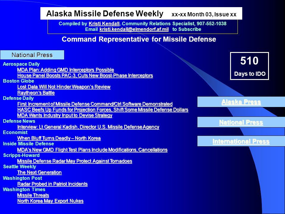 National Press National Press Compiled by Kristi Kendall, Community Relations Specialist, 907-552-1038 Email kristi.kendall@elmendorf.af.mil to Subscribe Aerospace Daily MDA Plan: Adding GMD Interceptors Possible MDA Plan: Adding GMD Interceptors Possible House Panel Boosts PAC-3, Cuts New Boost-Phase Interceptors House Panel Boosts PAC-3, Cuts New Boost-Phase Interceptors Boston Globe Lost Data Will Not Hinder Weapons Review Lost Data Will Not Hinder Weapons Review Raytheons Battle Raytheons Battle Defense Daily First Increment of Missile Defense Command/Ctrl Software Demonstrated First Increment of Missile Defense Command/Ctrl Software Demonstrated HASC Beefs Up Funds for Projection Forces, Shift Some Missile Defense Dollars HASC Beefs Up Funds for Projection Forces, Shift Some Missile Defense Dollars MDA Wants Industry Input to Devise Strategy MDA Wants Industry Input to Devise Strategy Defense News Interview: Lt General Kadish, Director U.S.