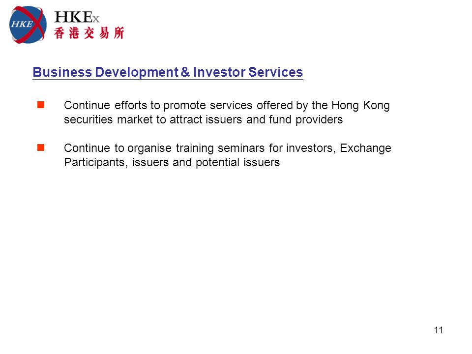 11 Business Development & Investor Services Continue efforts to promote services offered by the Hong Kong securities market to attract issuers and fund providers Continue to organise training seminars for investors, Exchange Participants, issuers and potential issuers