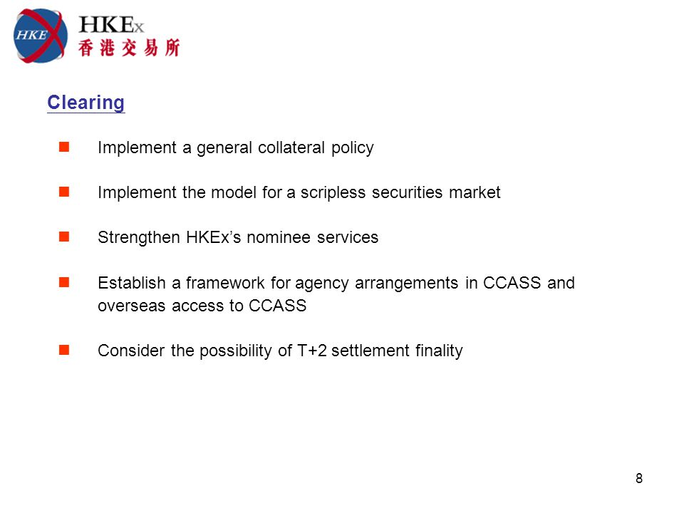 8 Clearing Implement a general collateral policy Implement the model for a scripless securities market Strengthen HKExs nominee services Establish a framework for agency arrangements in CCASS and overseas access to CCASS Consider the possibility of T+2 settlement finality