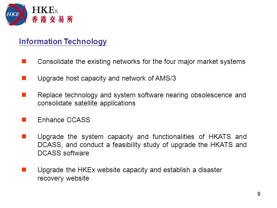 9 Information Technology Consolidate the existing networks for the four major market systems Upgrade host capacity and network of AMS/3 Replace technology and system software nearing obsolescence and consolidate satellite applications Enhance CCASS Upgrade the system capacity and functionalities of HKATS and DCASS, and conduct a feasibility study of upgrade the HKATS and DCASS software Upgrade the HKEx website capacity and establish a disaster recovery website