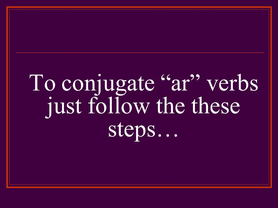 Steps 1 Remove the ar ending from the infinitive (verb) What is left is called the stem or base of the verb.