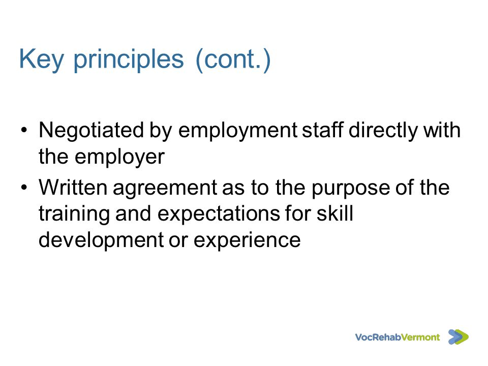 Key principles (cont.) Negotiated by employment staff directly with the employer Written agreement as to the purpose of the training and expectations