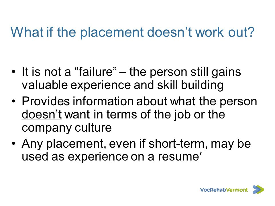 What if the placement doesnt work out? It is not a failure – the person still gains valuable experience and skill building Provides information about