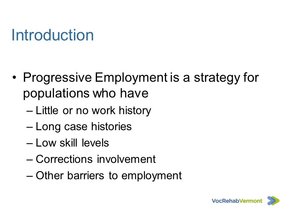 Introduction Progressive Employment is a strategy for populations who have –Little or no work history –Long case histories –Low skill levels –Correcti