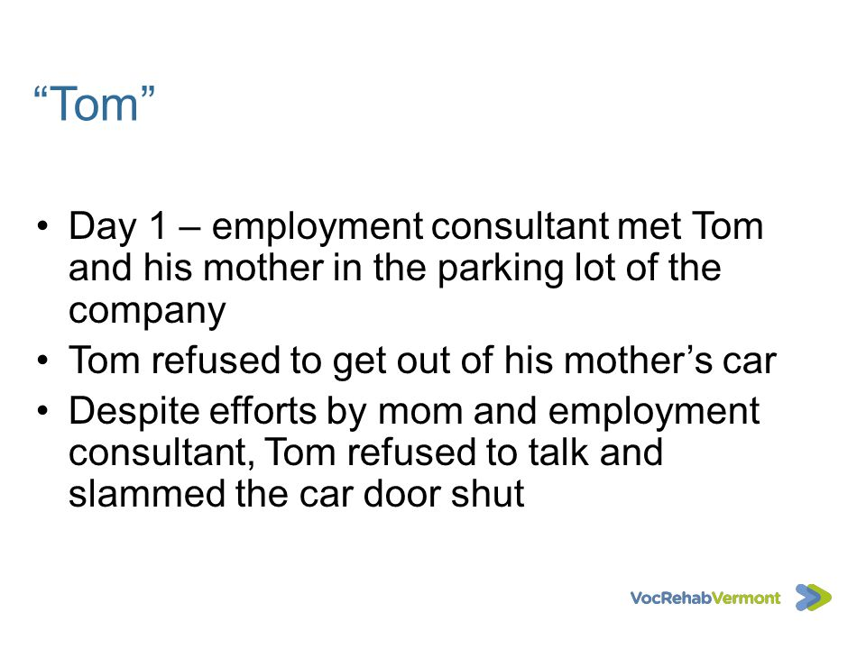 Tom Day 1 – employment consultant met Tom and his mother in the parking lot of the company Tom refused to get out of his mothers car Despite efforts b