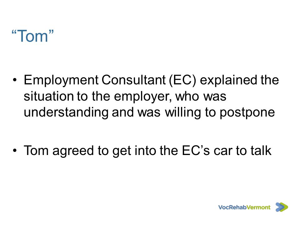 Tom Employment Consultant (EC) explained the situation to the employer, who was understanding and was willing to postpone Tom agreed to get into the E