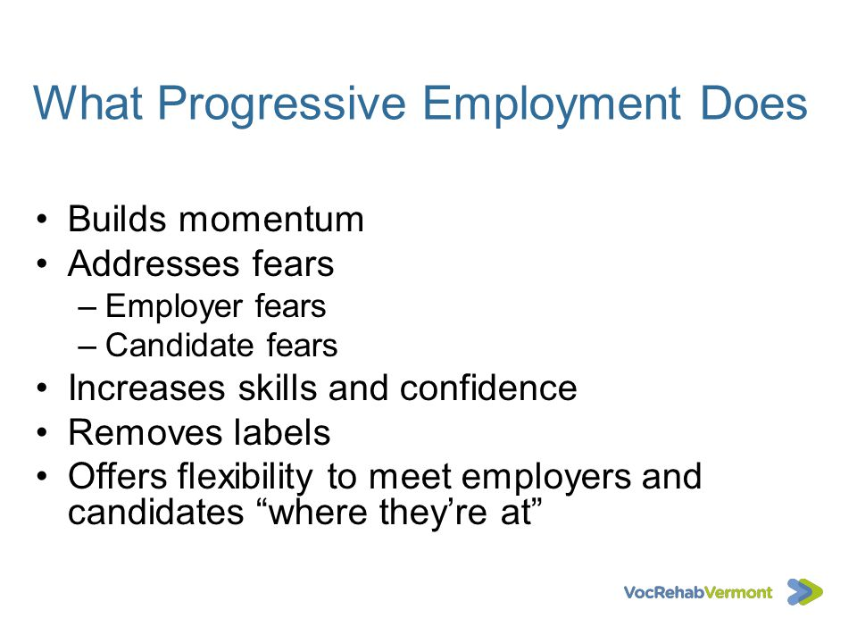 What Progressive Employment Does Builds momentum Addresses fears –Employer fears –Candidate fears Increases skills and confidence Removes labels Offer
