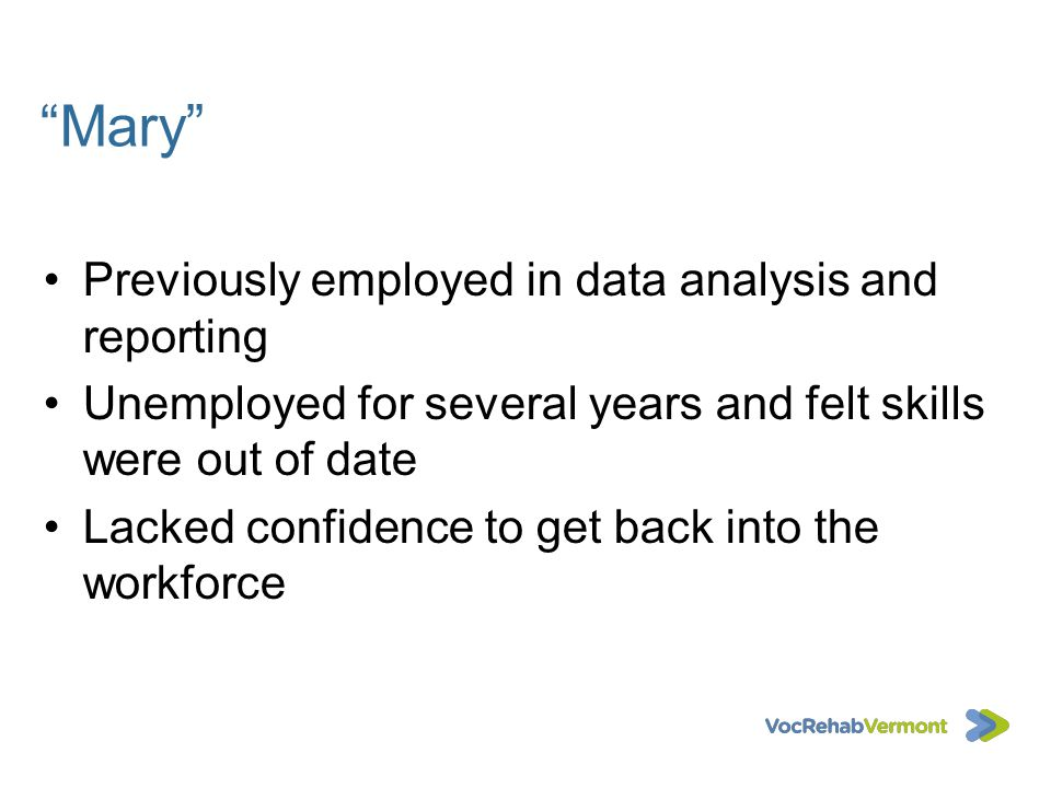 Mary Previously employed in data analysis and reporting Unemployed for several years and felt skills were out of date Lacked confidence to get back in