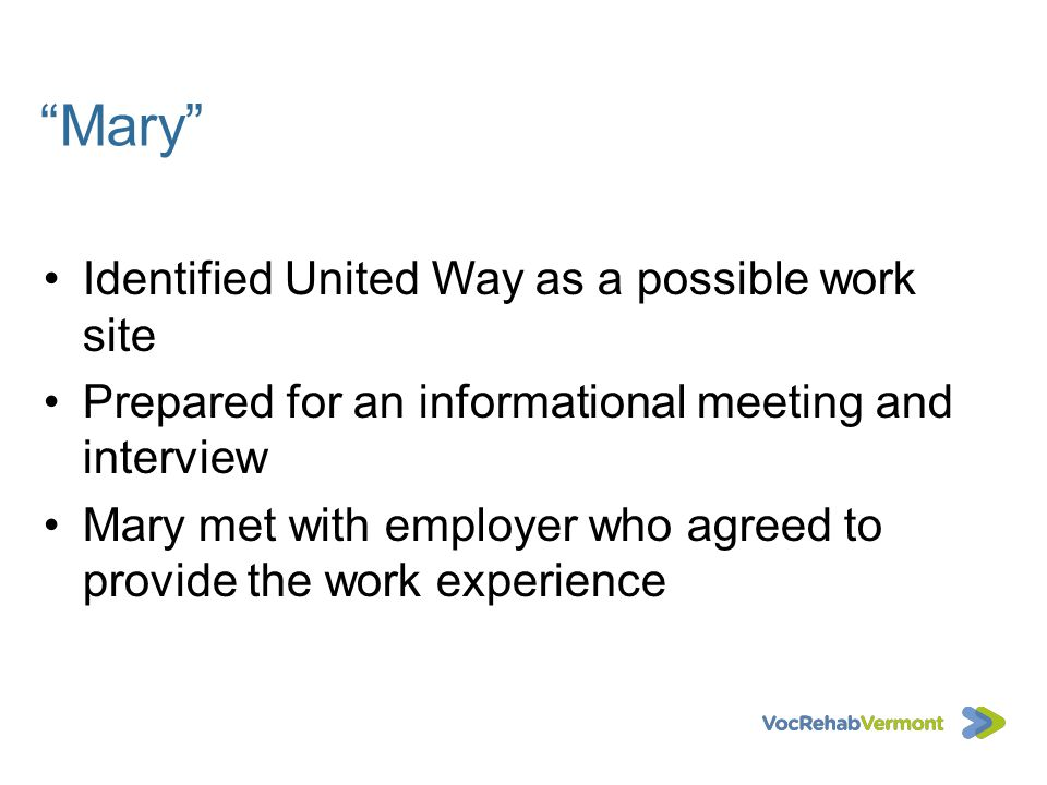Mary Identified United Way as a possible work site Prepared for an informational meeting and interview Mary met with employer who agreed to provide th