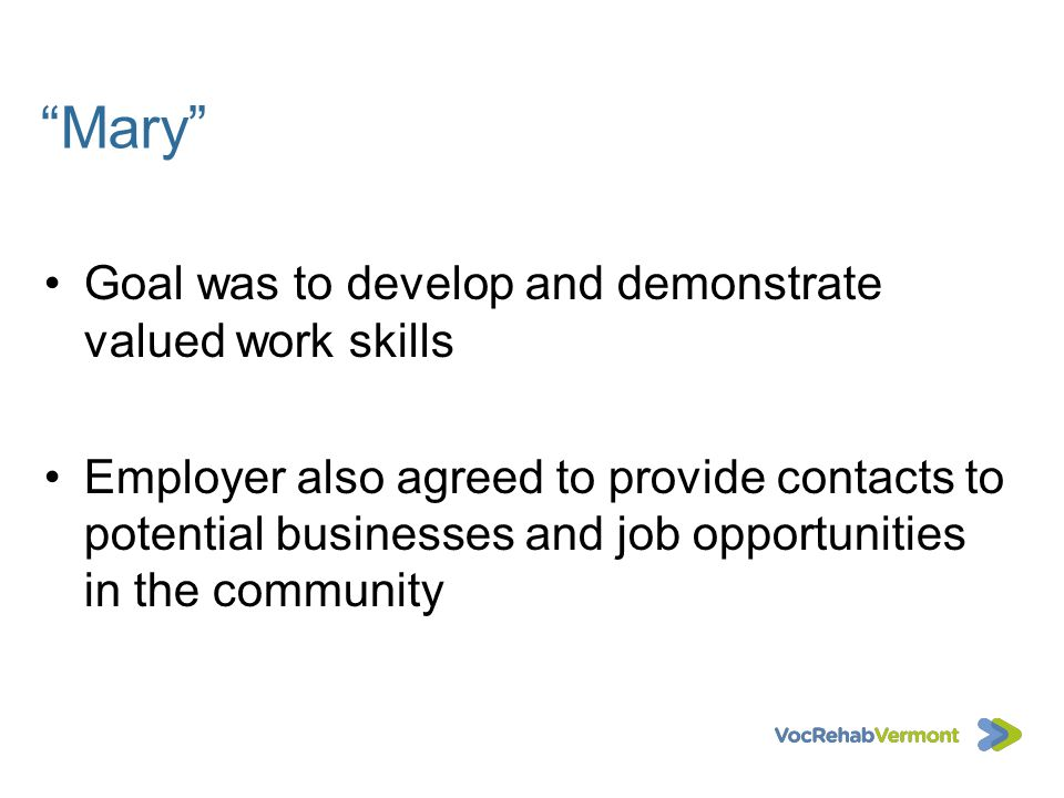 Mary Goal was to develop and demonstrate valued work skills Employer also agreed to provide contacts to potential businesses and job opportunities in