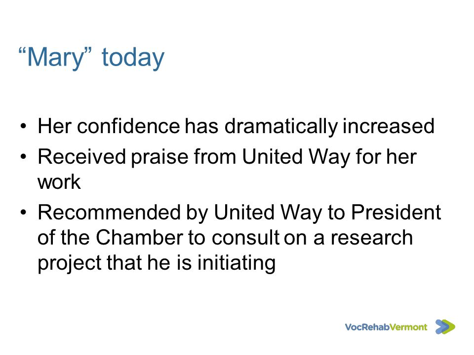 Mary today Her confidence has dramatically increased Received praise from United Way for her work Recommended by United Way to President of the Chambe