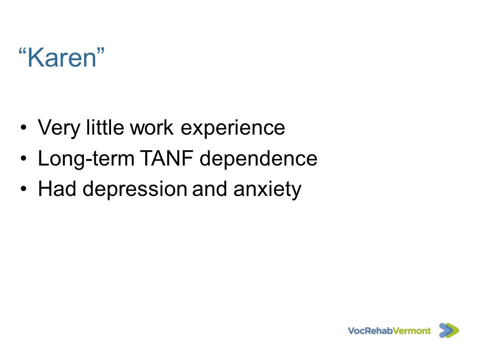 Karen Very little work experience Long-term TANF dependence Had depression and anxiety
