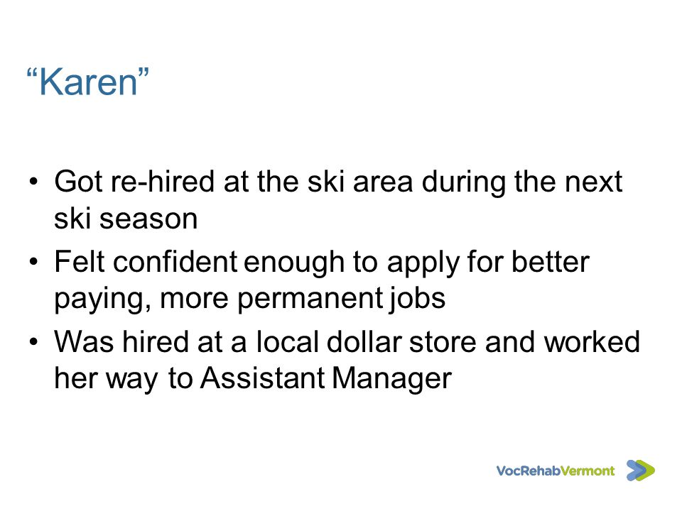 Karen Got re-hired at the ski area during the next ski season Felt confident enough to apply for better paying, more permanent jobs Was hired at a loc