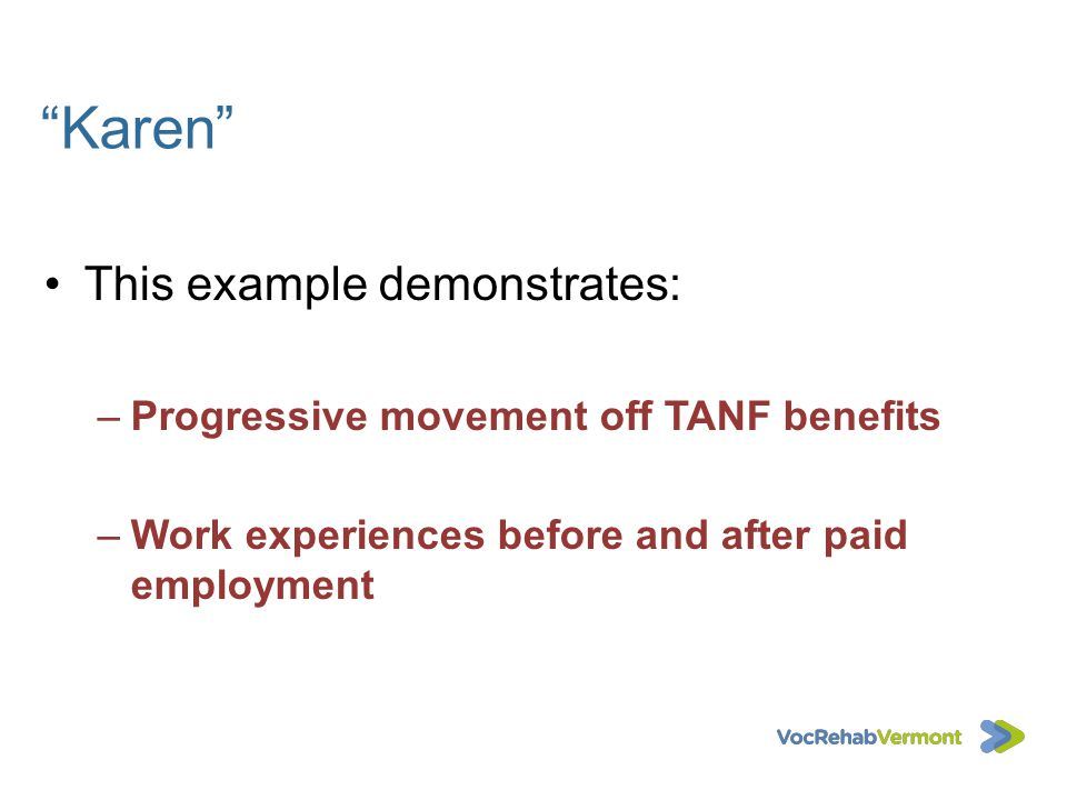 Karen This example demonstrates: –Progressive movement off TANF benefits –Work experiences before and after paid employment