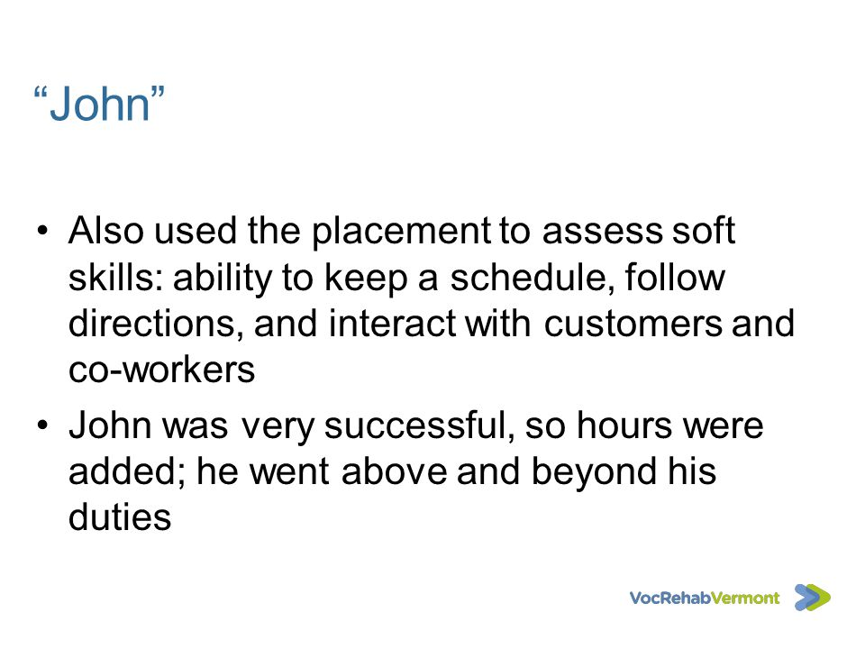 John Also used the placement to assess soft skills: ability to keep a schedule, follow directions, and interact with customers and co-workers John was
