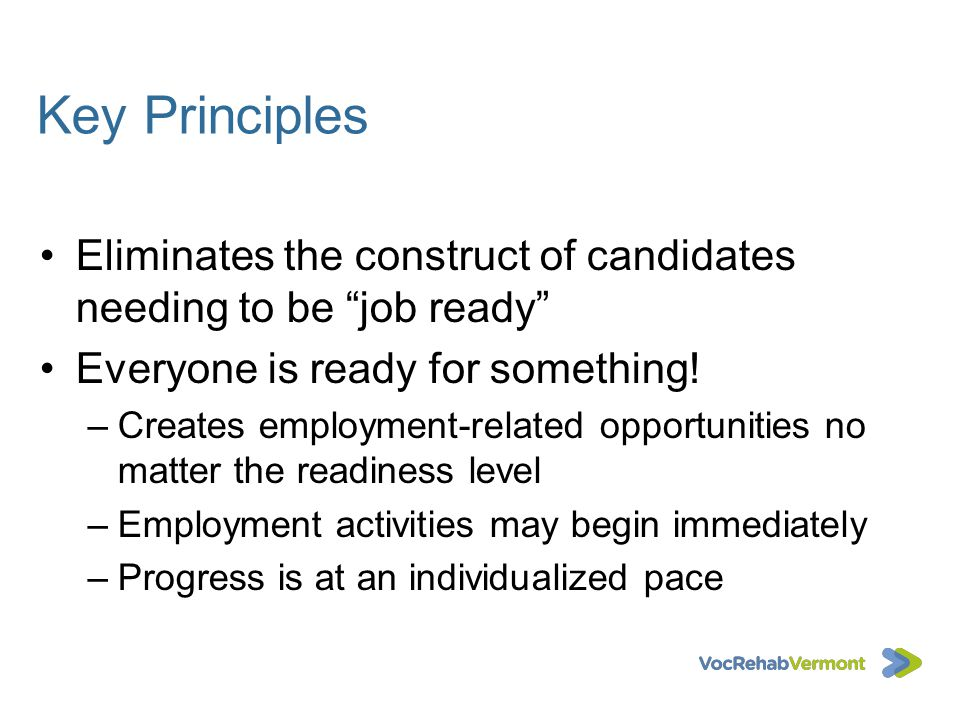 Key Principles Eliminates the construct of candidates needing to be job ready Everyone is ready for something! –Creates employment-related opportuniti