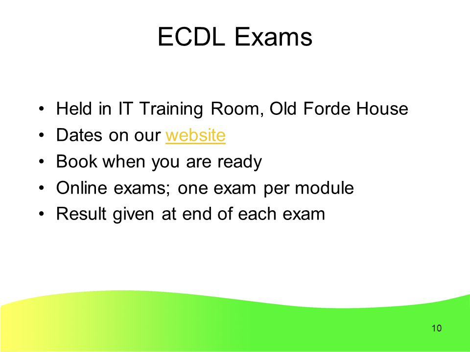 10 ECDL Exams Held in IT Training Room, Old Forde House Dates on our websitewebsite Book when you are ready Online exams; one exam per module Result given at end of each exam