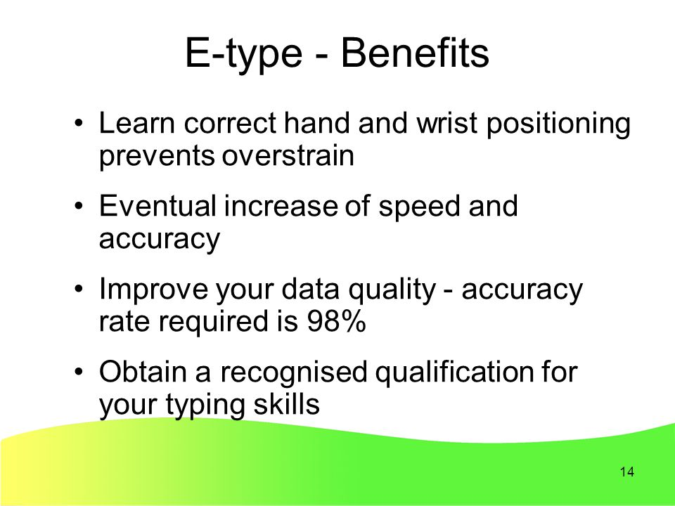 14 E-type - Benefits Learn correct hand and wrist positioning prevents overstrain Eventual increase of speed and accuracy Improve your data quality - accuracy rate required is 98% Obtain a recognised qualification for your typing skills