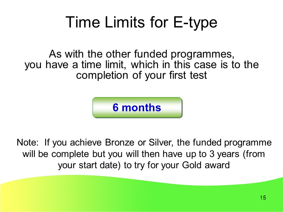 15 Time Limits for E-type As with the other funded programmes, you have a time limit, which in this case is to the completion of your first test 6 months Note: If you achieve Bronze or Silver, the funded programme will be complete but you will then have up to 3 years (from your start date) to try for your Gold award