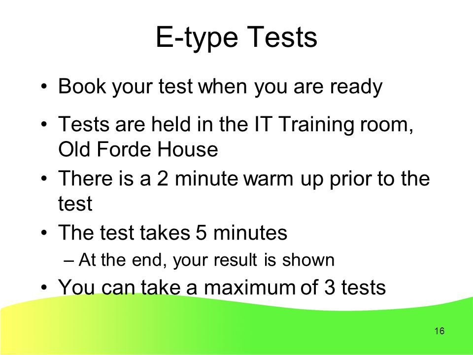 16 E-type Tests Book your test when you are ready Tests are held in the IT Training room, Old Forde House There is a 2 minute warm up prior to the test The test takes 5 minutes –At the end, your result is shown You can take a maximum of 3 tests